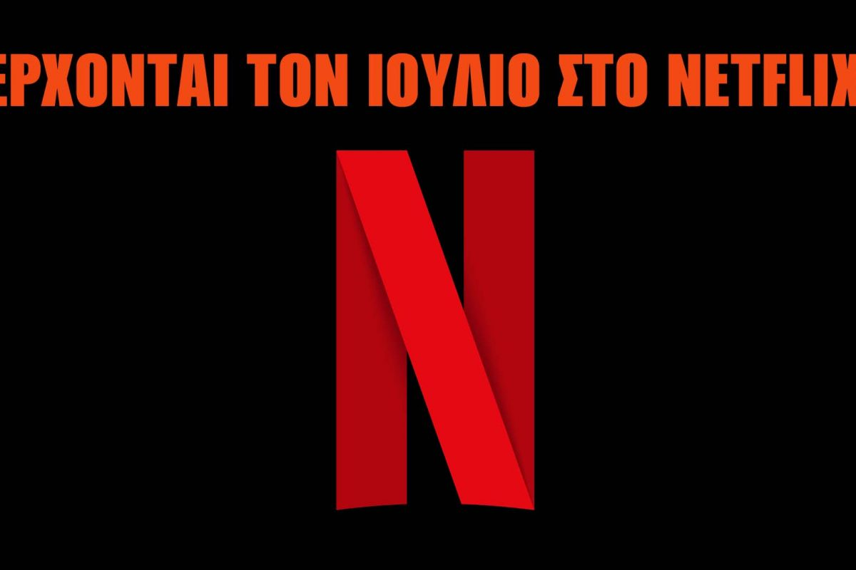 Τι θα δούμε τον Ιούλιο στο Netflix;